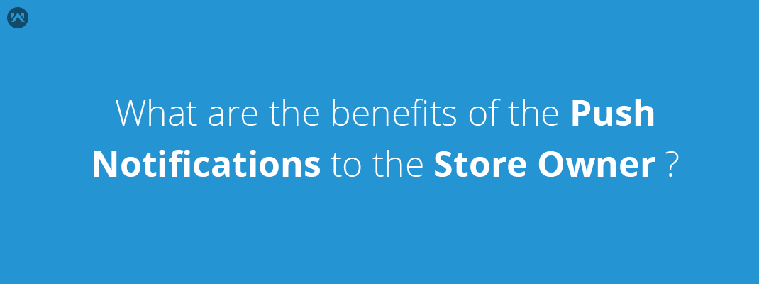 What are the benefits of the push notifications to the Store owner ?