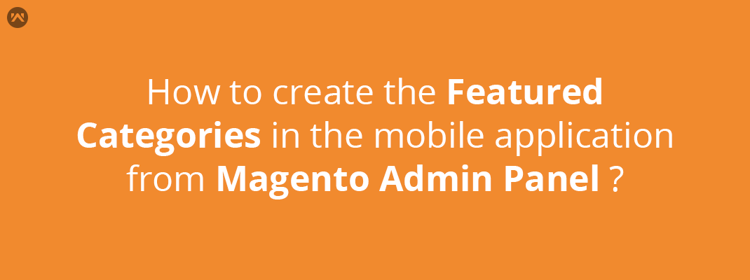 How to create the featured categories in the mobile application from Magento Admin panel ?