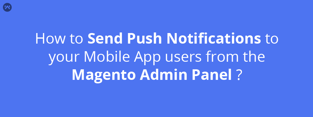 How to send push notifications to your Mobile App users from the Magento admin panel ?