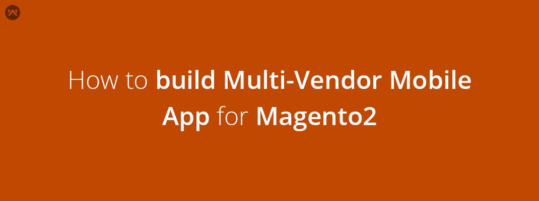 How to build Multi-Vendor Native Mobile App for Magento2