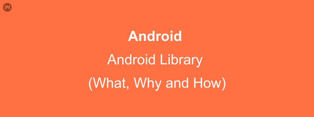 Android Library (What, Why, How)