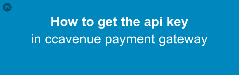 How to get the api key in ccavenue payment gateway