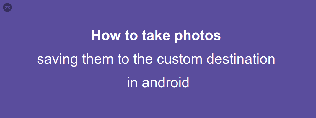 How to take photos and saving them to the custom destination in android