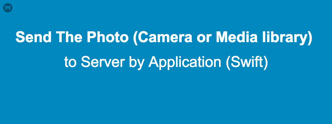 Send The Photo (Camera or Media library) to Server by Application (Swift)