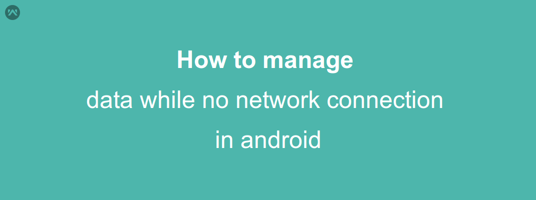 How to manage data while no network connection in android