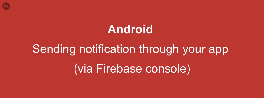 Android sending notification through your app (via Firebase console)
