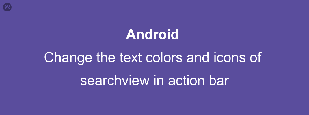 Change the text colors and icons of searchview in action bar