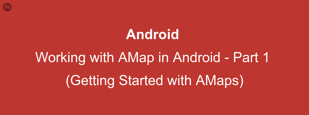 Working with AMap in Android – Part 1(Getting Started with AMaps)