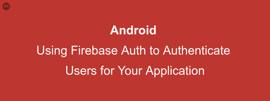 Android Using Firebase Auth to Authenticate Users for Your Application.