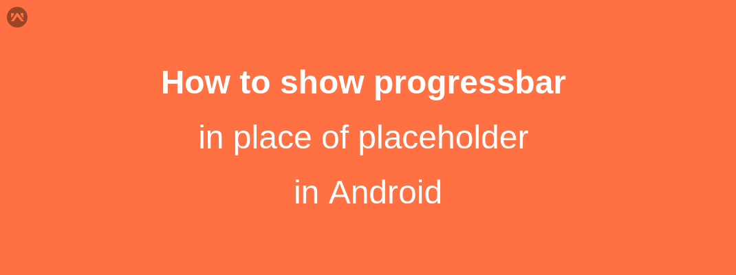 How to show progressbar in place of placeholder in android