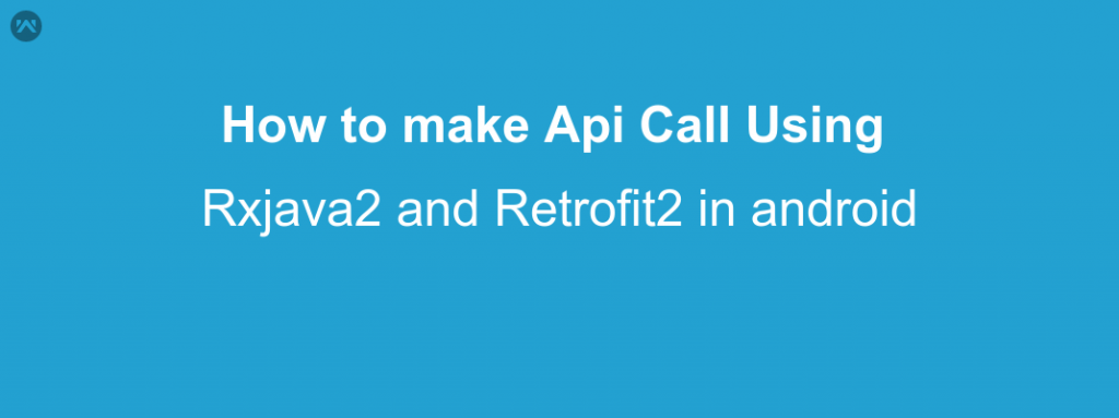 How to Handle Api Call Using Rxjava2 and Retrofit2 in