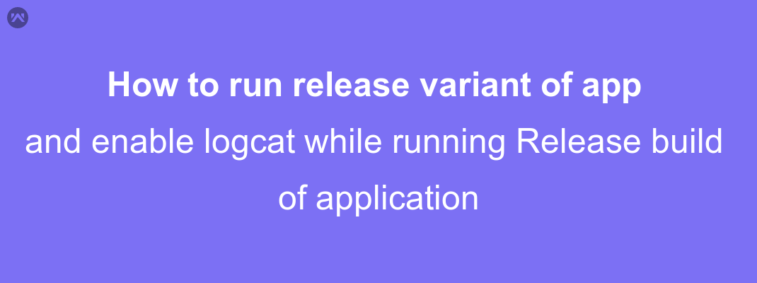 How to run release variant of app and enable logcat while running