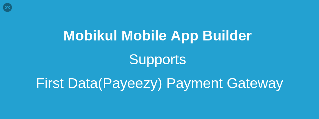 Mobikul Mobile App Builder Supports First Data(Payeezy