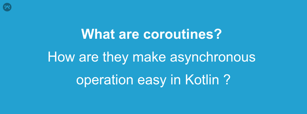 What are coroutines,How are they make asynchronous operation easy in Kotlin ?