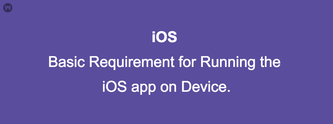 Basic Requirement for Running the iOS app on Device.