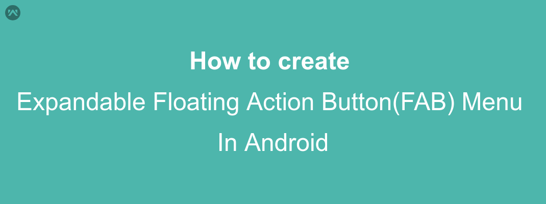 How to Create Expandable Floating Action Button(FAB) Menu