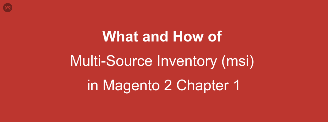 What and How of Multi-Source Inventory (msi) in Magento 2 Chapter 1