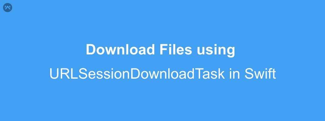 Download Files using URLSessionDownloadTask in Swift