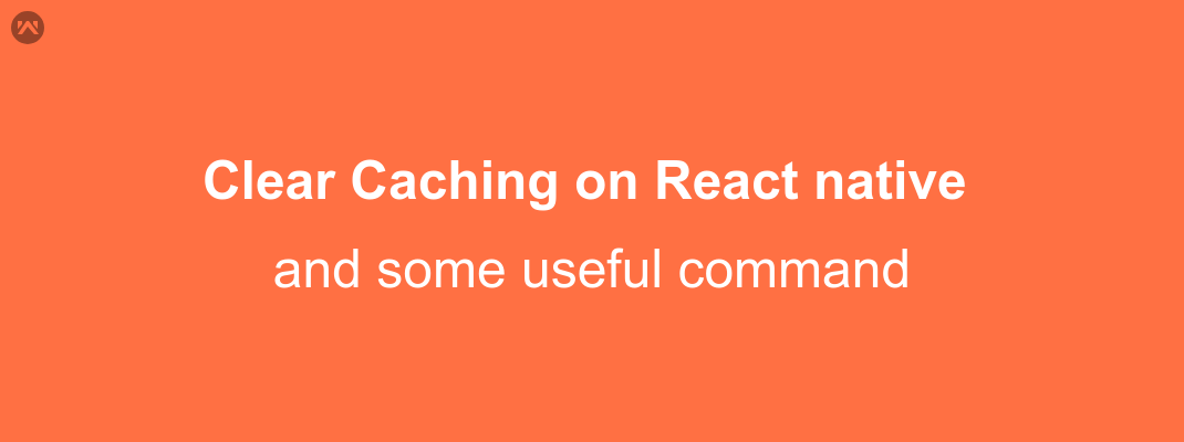 Clear Caching on React native Application and some useful