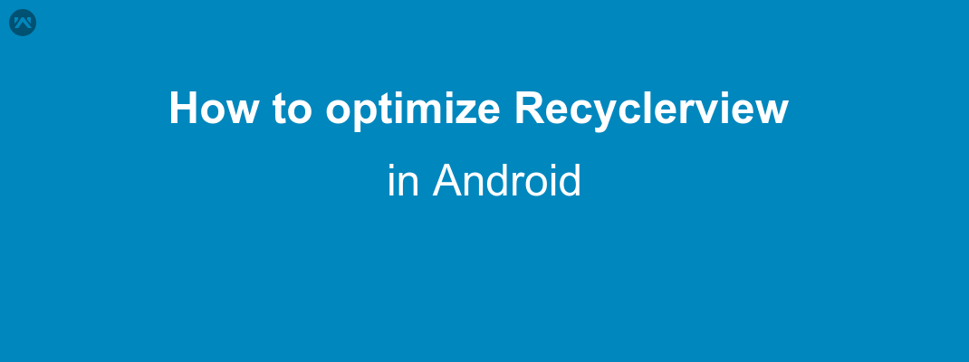 How to optimize Recyclerview in Android - Mobikul
