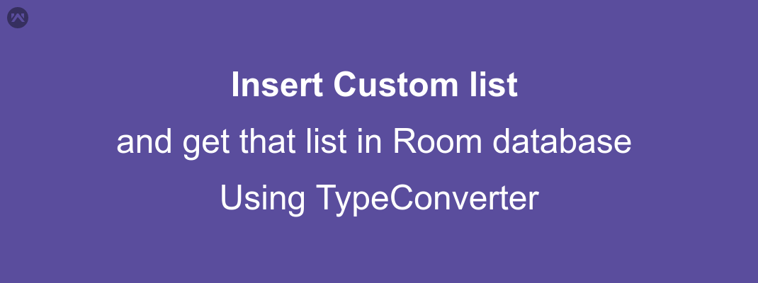Insert Custom list and get that list in Room database using